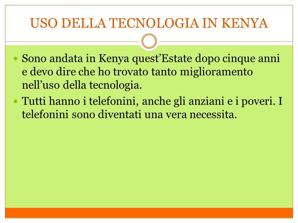 USO DELLA TECNOLOGIA IN KENYA Sono andata in Kenya questEstate dopo cinque anni e devo dire che ho trovato tanto miglioramento nelluso della tecnologia.