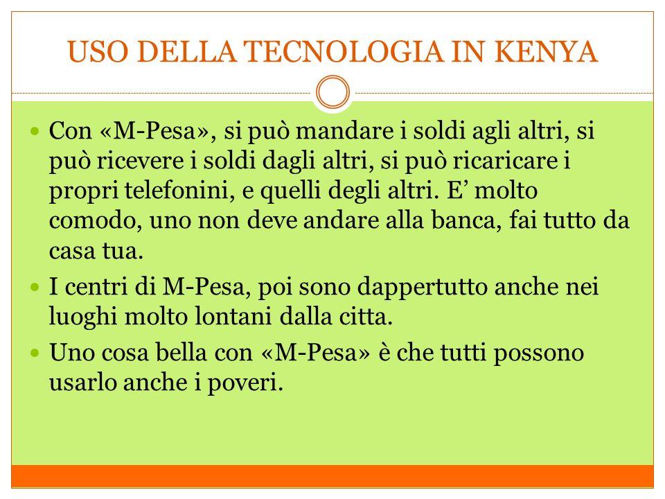 USO DELLA TECNOLOGIA IN KENYA Con «M-Pesa», si può mandare i soldi agli altri, si può ricevere i soldi dagli altri, si può ricaricare i propri telefonini, e quelli degli altri.