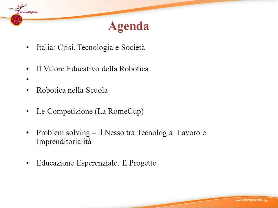 Agenda Italia: Crisi, Tecnologia e Società Il Valore Educativo della Robotica Robotica nella Scuola Le Competizione (La RomeCup) Problem solving – il Nesso tra Tecnologia, Lavoro e Imprenditorialità Educazione Esperenziale: Il Progetto