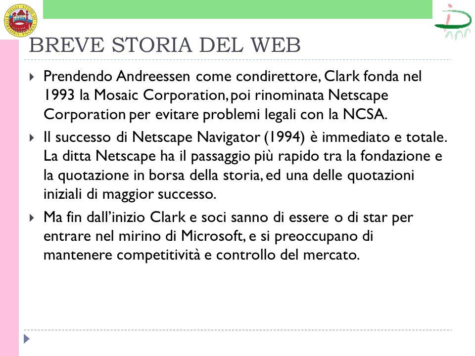 BREVE STORIA DEL WEB Prendendo Andreessen come condirettore, Clark fonda nel 1993 la Mosaic Corporation, poi rinominata Netscape Corporation per evitare problemi legali con la NCSA.