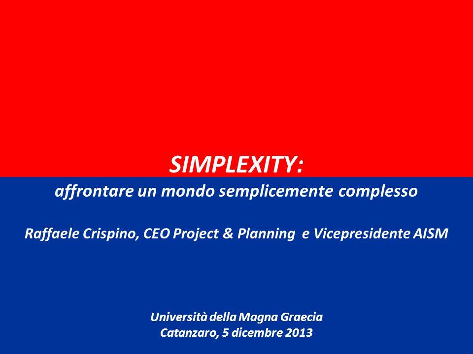 SIMPLEXITY: affrontare un mondo semplicemente complesso Raffaele Crispino, CEO Project & Planning e Vicepresidente AISM Università della Magna Graecia