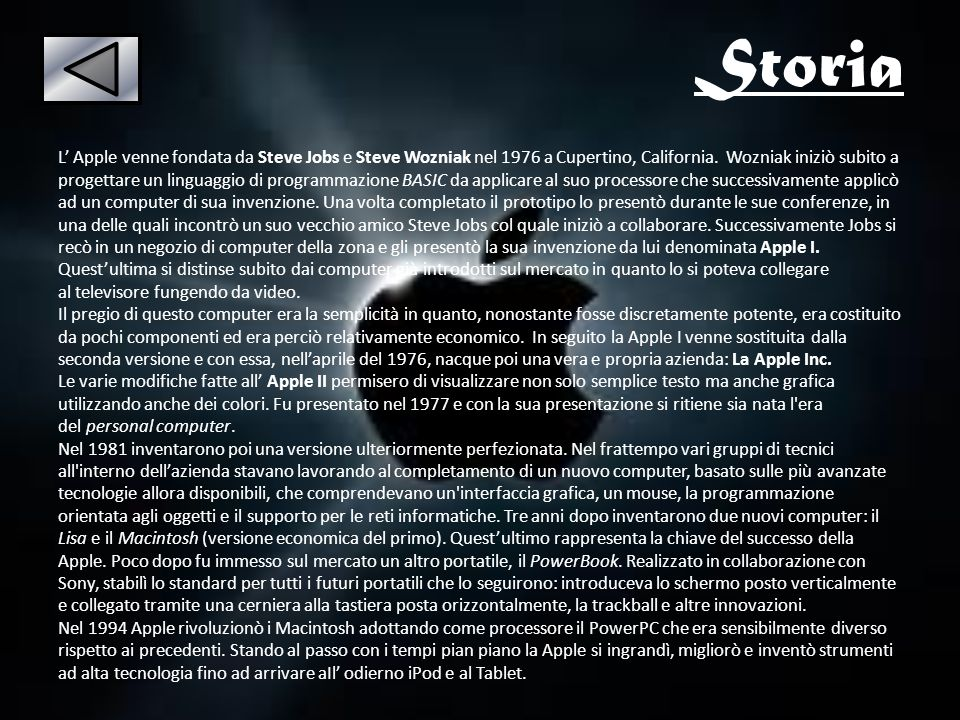 Storia L Apple venne fondata da Steve Jobs e Steve Wozniak nel 1976 a Cupertino, California. Wozniak iniziò subito a progettare un linguaggio di progr