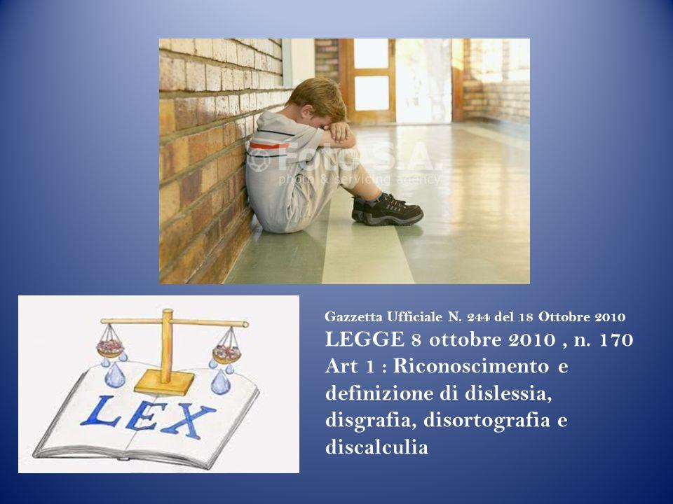Gazzetta Ufficiale N. 244 del 18 Ottobre 2010 LEGGE 8 ottobre 2010, n. 170 Art 1 : Riconoscimento e definizione di dislessia, disgrafia, disortografia