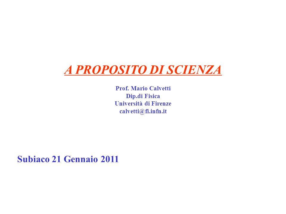 A PROPOSITO DI SCIENZA Prof. Mario Calvetti Dip.di Fisica Università di Firenze calvetti@fi.infn.it Subiaco 21 Gennaio 2011