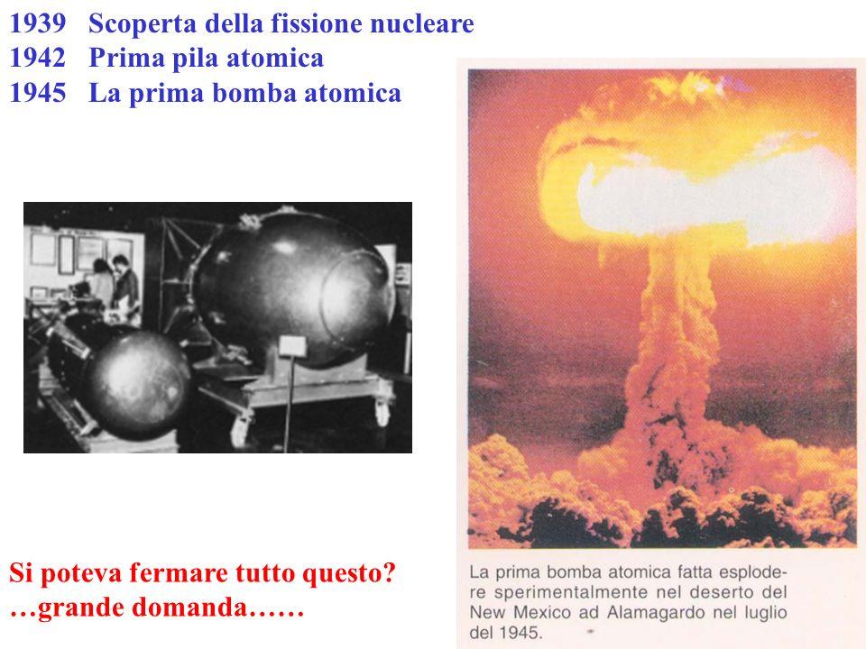 1939 Scoperta della fissione nucleare 1942 Prima pila atomica 1945 La prima bomba atomica Si poteva fermare tutto questo? …grande domanda……