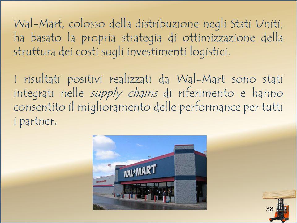 38 Wal-Mart, colosso della distribuzione negli Stati Uniti, ha basato la propria strategia di ottimizzazione della struttura dei costi sugli investimenti logistici.