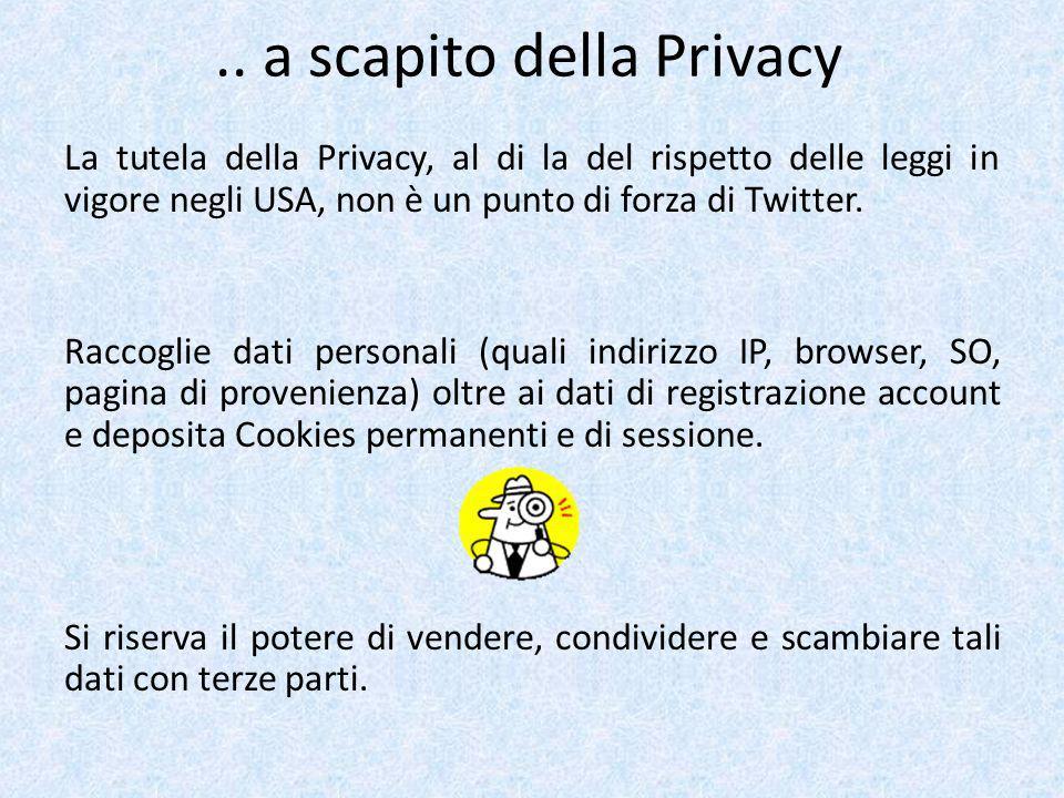 .. a scapito della Privacy La tutela della Privacy, al di la del rispetto delle leggi in vigore negli USA, non è un punto di forza di Twitter. Raccogl