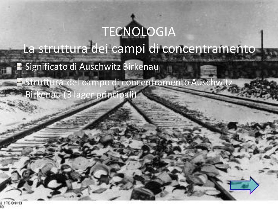 TECNOLOGIA La struttura dei campi di concentramento Significato di Auschwitz Birkenau Struttura del campo di concentramento Auschwitz Birkenau (3 lager principali)