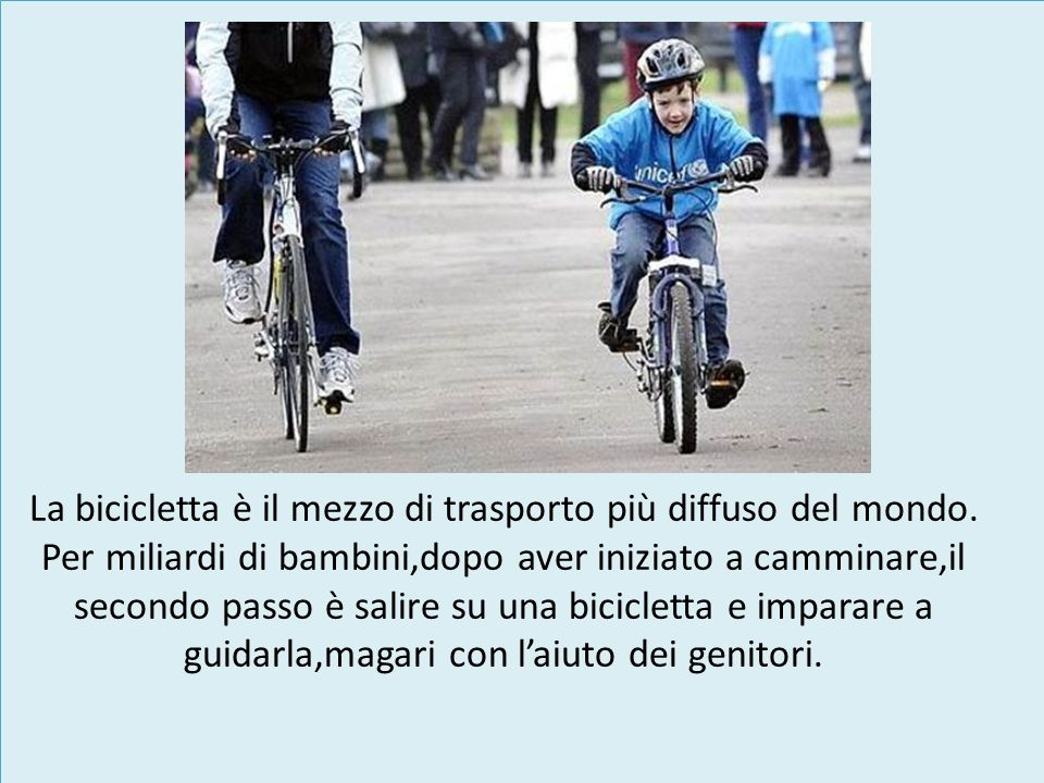 La bicicletta è il mezzo di trasporto più diffuso del mondo. Per miliardi di bambini,dopo aver iniziato a camminare,il secondo passo è salire su una b