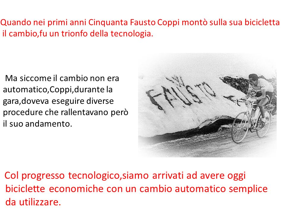 Quando nei primi anni Cinquanta Fausto Coppi montò sulla sua bicicletta il cambio,fu un trionfo della tecnologia. Ma siccome il cambio non era automat