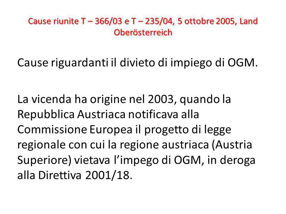 Cause riunite T – 366/03 e T – 235/04, 5 ottobre 2005, Land Oberösterreich Cause riguardanti il divieto di impiego di OGM. La vicenda ha origine nel 2