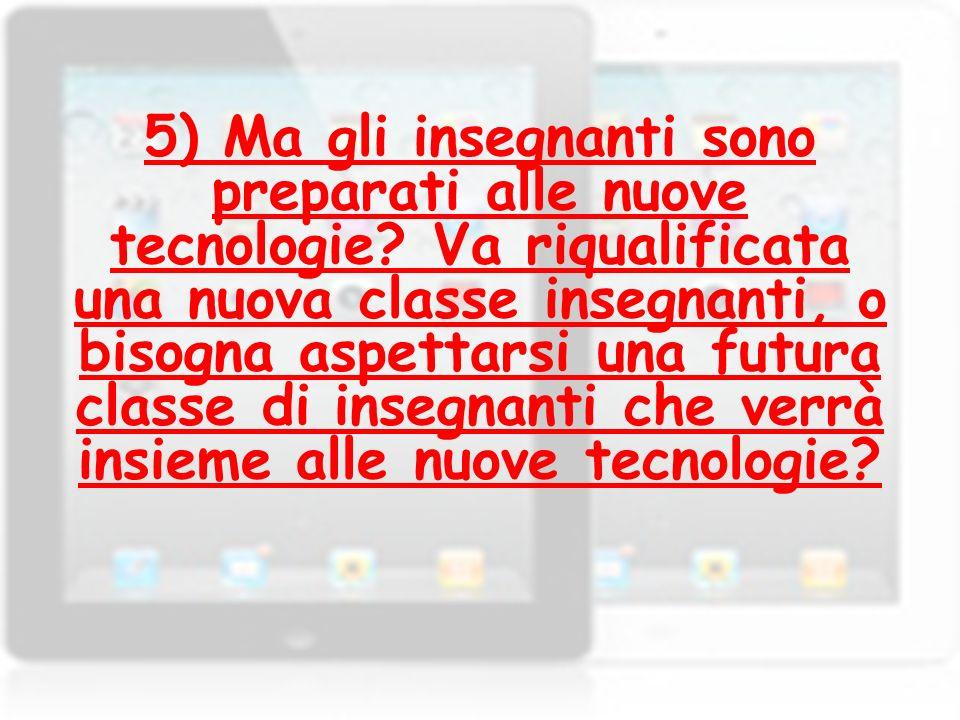 5) Ma gli insegnanti sono preparati alle nuove tecnologie? Va riqualificata una nuova classe insegnanti, o bisogna aspettarsi una futura classe di ins