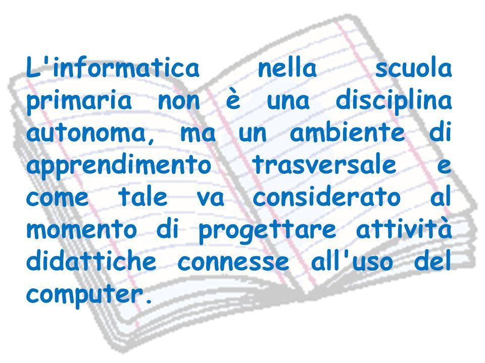 L'informatica nella scuola primaria non è una disciplina autonoma, ma un ambiente di apprendimento trasversale e come tale va considerato al momento d