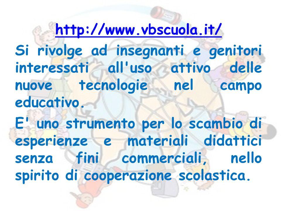 http://www.vbscuola.it/ Si rivolge ad insegnanti e genitori interessati all'uso attivo delle nuove tecnologie nel campo educativo. E' uno strumento pe