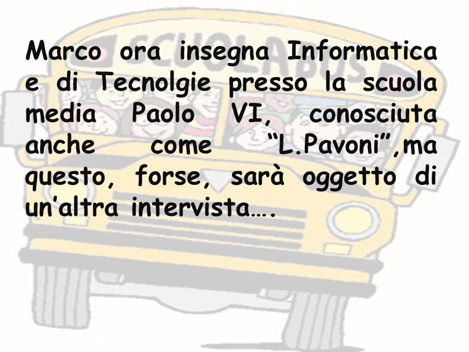 Marco ora insegna Informatica e di Tecnolgie presso la scuola media Paolo VI, conosciuta anche come L.Pavoni,ma questo, forse, sarà oggetto di unaltra