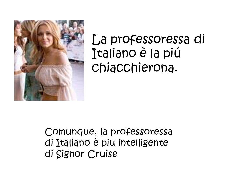 La professoressa di Italiano è la piú chiacchierona. Comunque, la professoressa di Italiano è piu intelligente di Signor Cruise