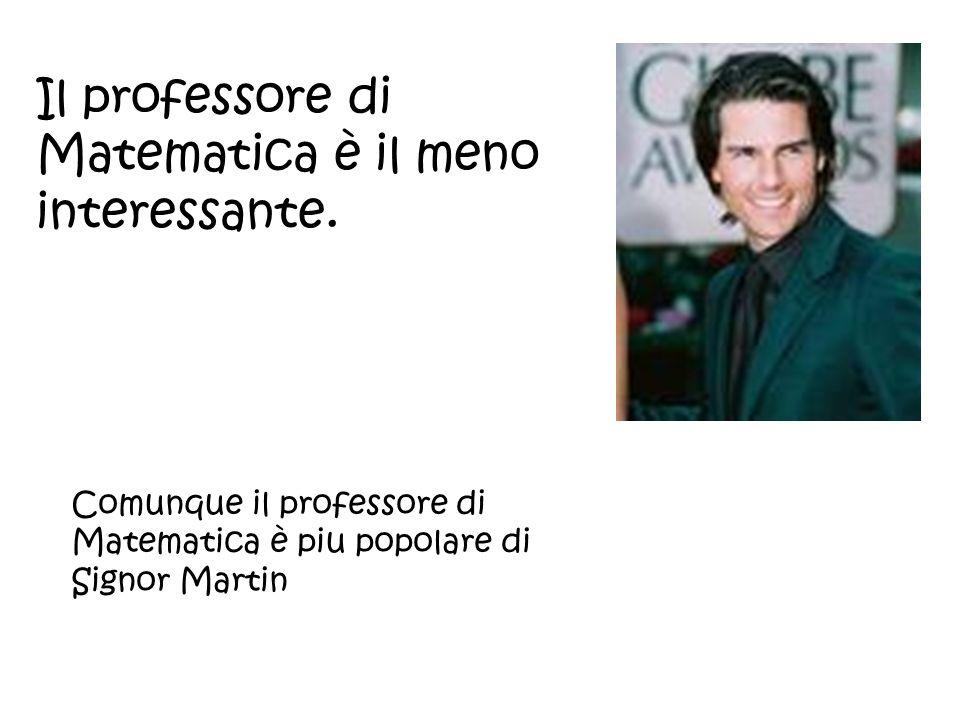 Il professore di Matematica è il meno interessante. Comunque il professore di Matematica è piu popolare di Signor Martin