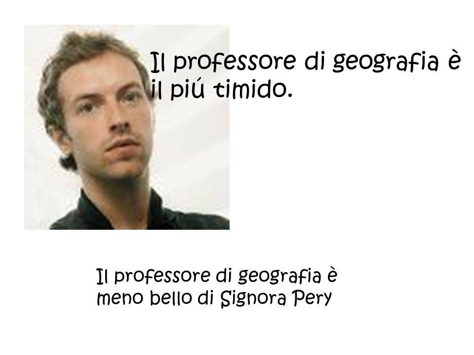 Il professore di geografia è il piú timido. Il professore di geografia è meno bello di Signora Pery