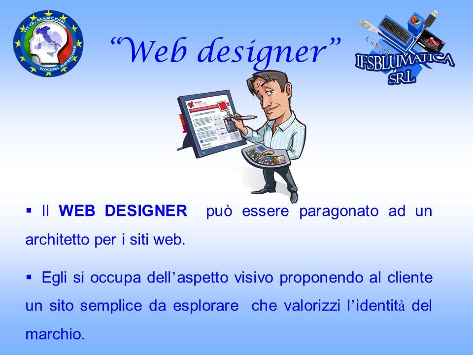 Web designer Il WEB DESIGNER può essere paragonato ad un architetto per i siti web. Egli si occupa dell aspetto visivo proponendo al cliente un sito s