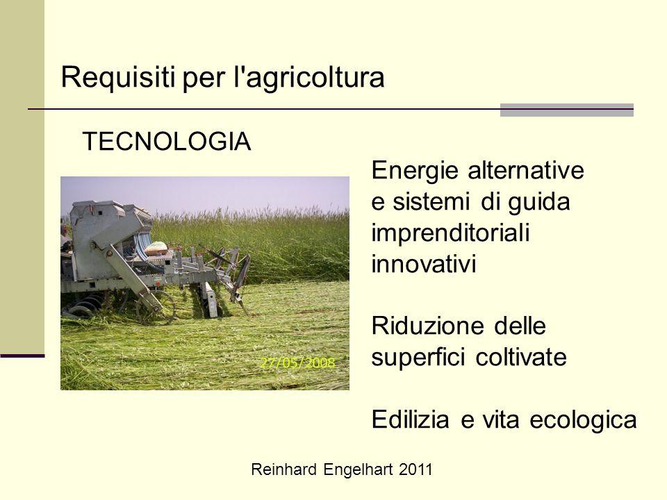 Reinhard Engelhart 2011 Requisiti per l'agricoltura TECNOLOGIA Energie alternative e sistemi di guida imprenditoriali innovativi Riduzione delle super
