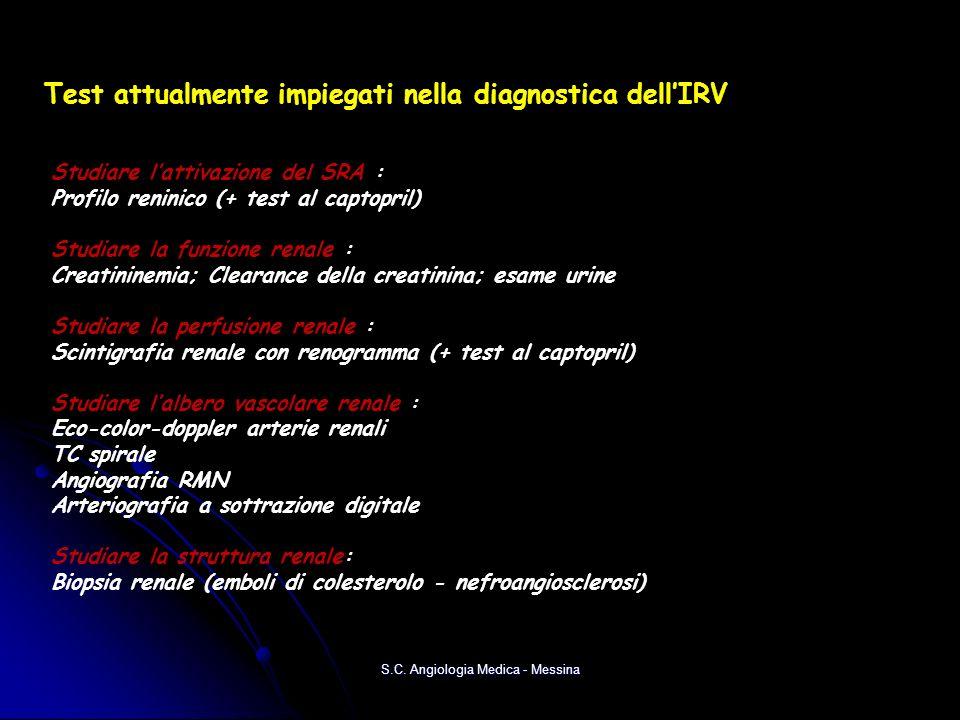 Test attualmente impiegati nella diagnostica dellIRV Studiare lattivazione del SRA : Profilo reninico (+ test al captopril) Studiare la funzione renale : Creatininemia; Clearance della creatinina; esame urine Studiare la perfusione renale : Scintigrafia renale con renogramma (+ test al captopril) Studiare lalbero vascolare renale : Eco-color-doppler arterie renali TC spirale Angiografia RMN Arteriografia a sottrazione digitale Studiare la struttura renale: Biopsia renale (emboli di colesterolo - nefroangiosclerosi) S.C.