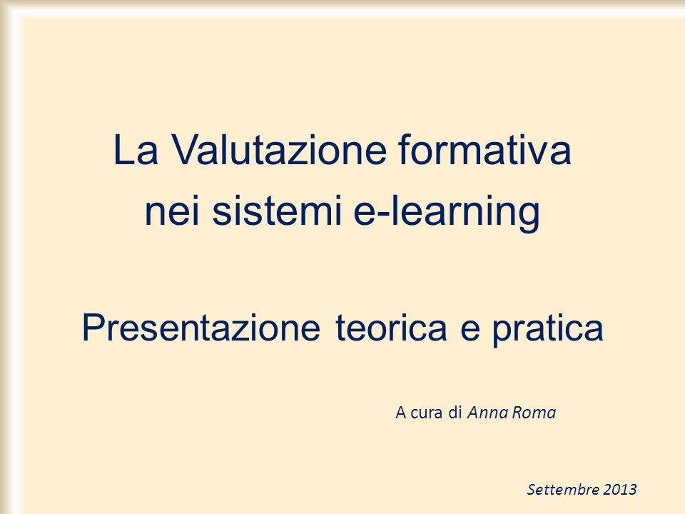La Valutazione formativa nei sistemi e-learning Presentazione teorica e pratica A cura di Anna Roma Settembre 2013