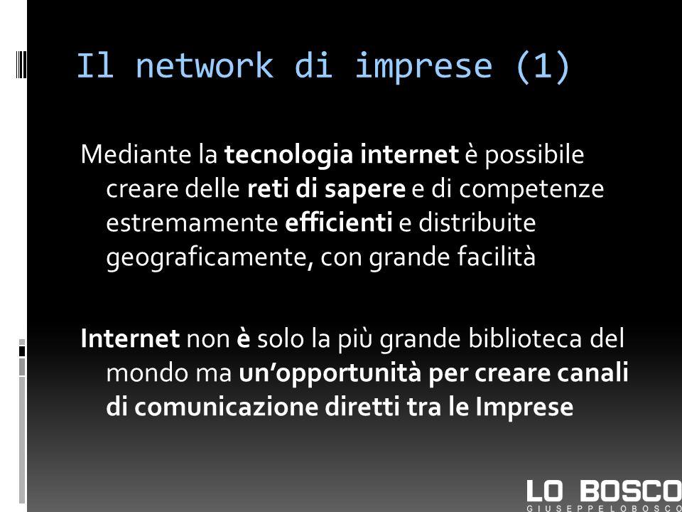 Il network di imprese (1) Mediante la tecnologia internet è possibile creare delle reti di sapere e di competenze estremamente efficienti e distribuite geograficamente, con grande facilità Internet non è solo la più grande biblioteca del mondo ma unopportunità per creare canali di comunicazione diretti tra le Imprese