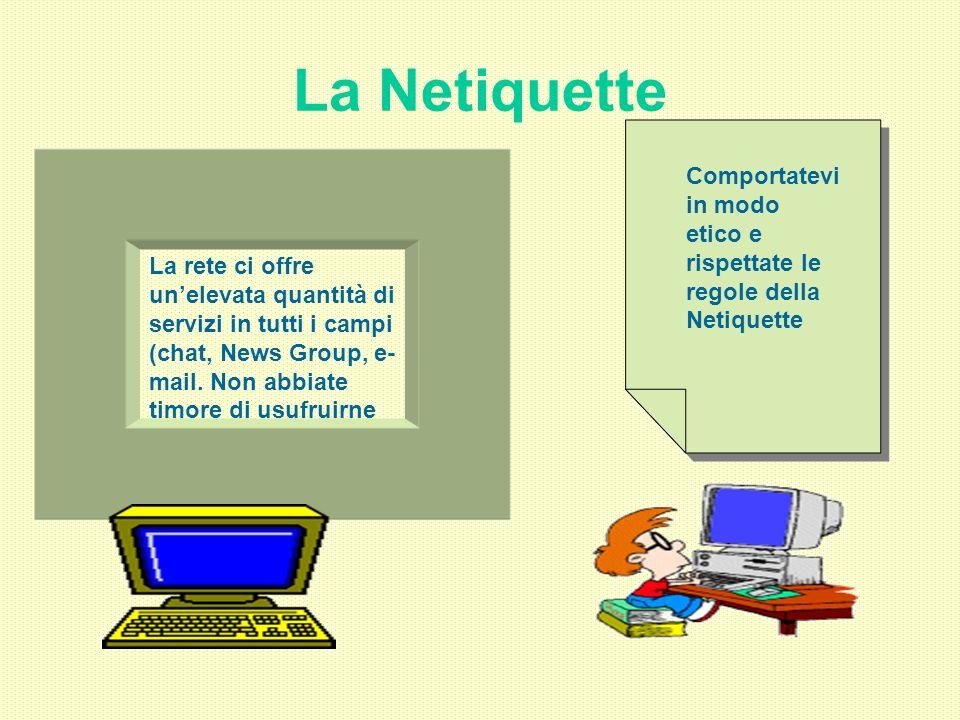 La Netiquette La rete ci offre unelevata quantità di servizi in tutti i campi (chat, News Group, e- mail. Non abbiate timore di usufruirne Comportatev