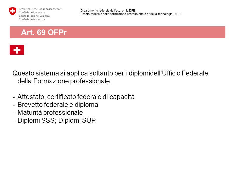 Dipartimento federale delleconomia DFE Ufficio federale della formazione professionale et della tecnologia UFFT Art. 69 OFPr Questo sistema si applica