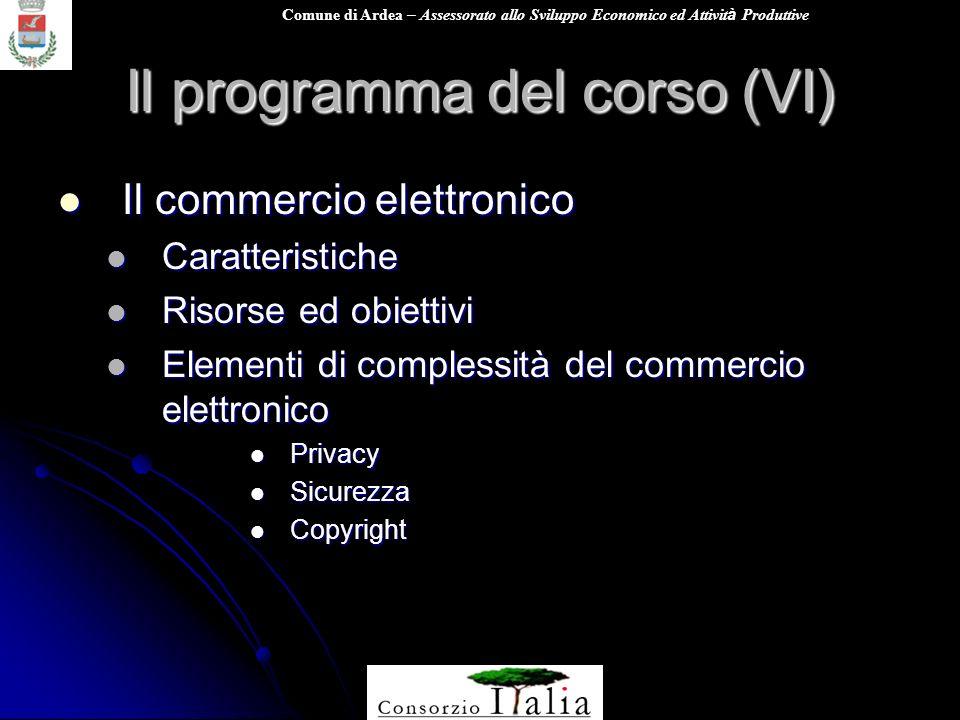 Comune di Ardea – Assessorato allo Sviluppo Economico ed Attivit à Produttive Il programma del corso (VI) Il commercio elettronico Il commercio elettronico Caratteristiche Caratteristiche Risorse ed obiettivi Risorse ed obiettivi Elementi di complessità del commercio elettronico Elementi di complessità del commercio elettronico Privacy Privacy Sicurezza Sicurezza Copyright Copyright