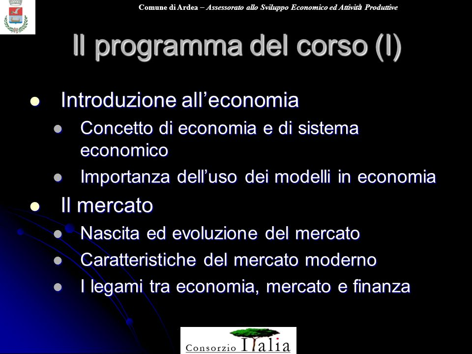 Comune di Ardea – Assessorato allo Sviluppo Economico ed Attivit à Produttive Il programma del corso (I) Introduzione alleconomia Introduzione allecon