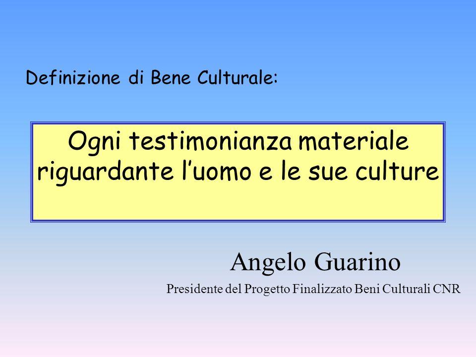 Definizione di Bene Culturale: Ogni testimonianza materiale riguardante luomo e le sue culture Angelo Guarino Presidente del Progetto Finalizzato Beni