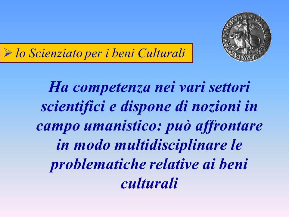 lo Scienziato per i beni Culturali Ha competenza nei vari settori scientifici e dispone di nozioni in campo umanistico: può affrontare in modo multidi