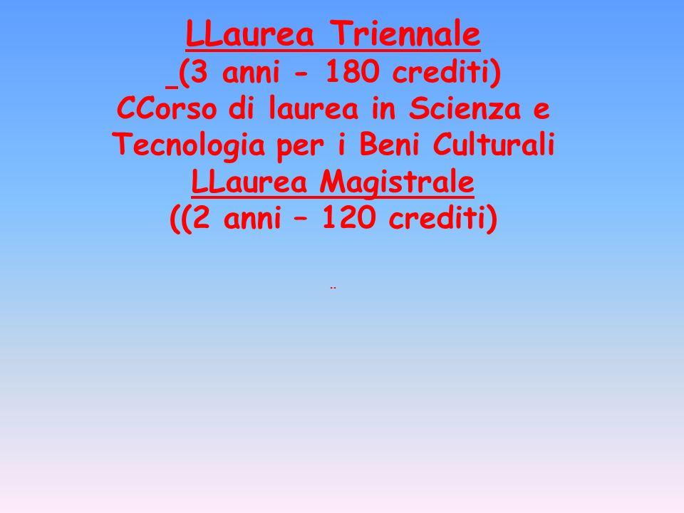 LLaurea Triennale (3 anni - 180 crediti) CCorso di laurea in Scienza e Tecnologia per i Beni Culturali LLaurea Magistrale ((2 anni – 120 crediti)