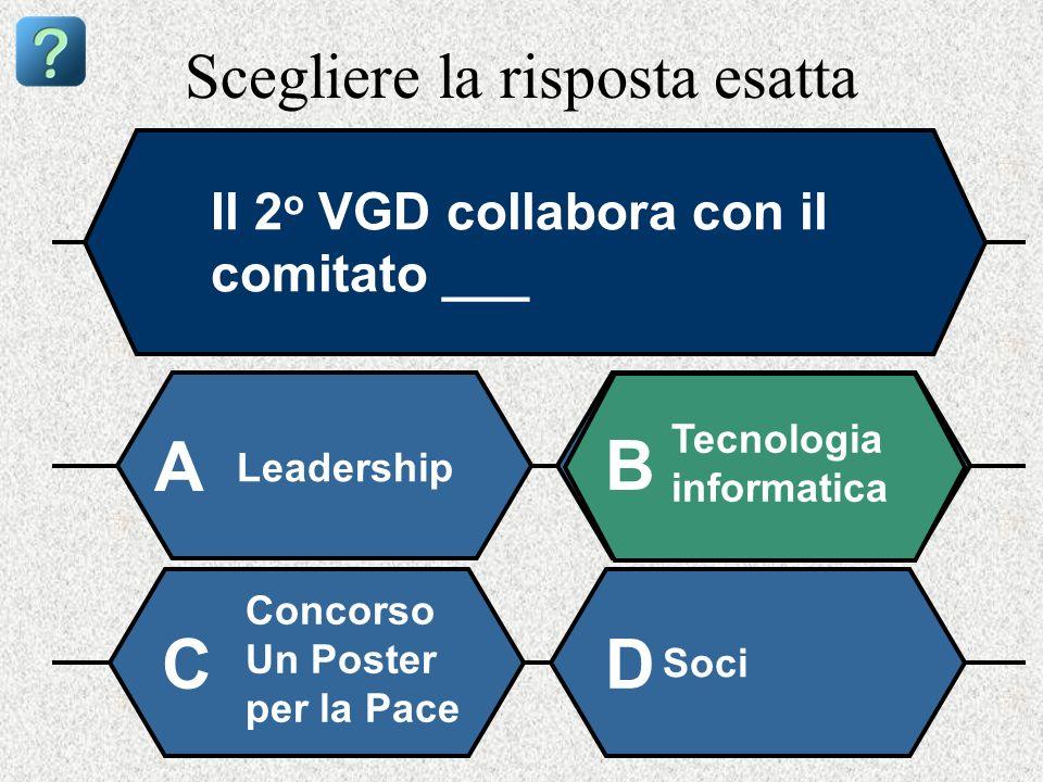 Scegliere la risposta esatta Il 2 o VGD collabora con il comitato ___ Leadership A B Tecnologia informatica Concorso Un Poster per la Pace Soci CD