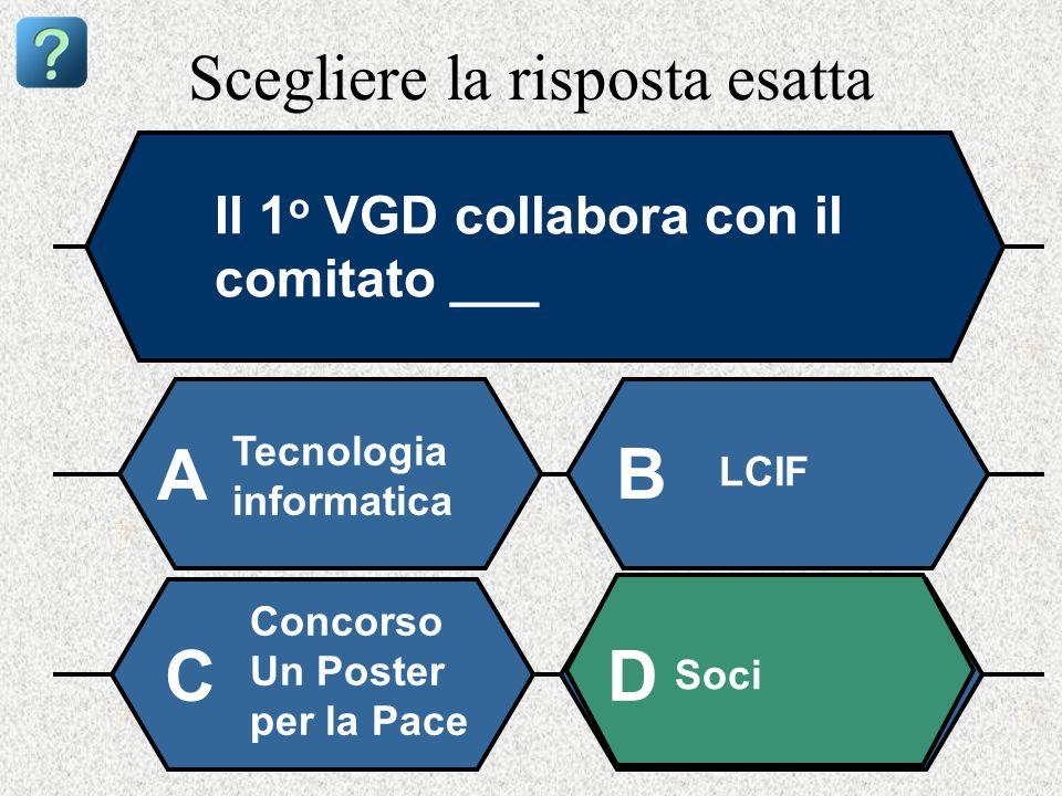 Scegliere la risposta esatta Il 1 o VGD collabora con il comitato ___ Tecnologia informatica A B LCIF Concorso Un Poster per la Pace Soci CD