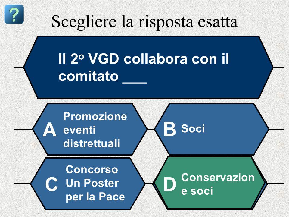 Scegliere la risposta esatta Il 2 o VGD collabora con il comitato ___ Promozione eventi distrettuali A B Soci Concorso Un Poster per la Pace Conservazion e soci CD