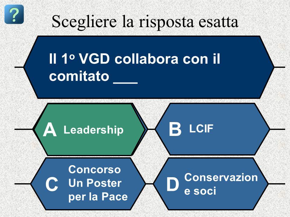 Scegliere la risposta esatta Il 1 o VGD collabora con il comitato ___ Leadership A B LCIF Concorso Un Poster per la Pace Conservazion e soci CD