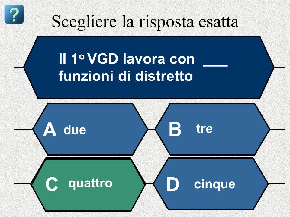 Scegliere la risposta esatta Il 1 o VGD lavora con ___ funzioni di distretto due A B tre quattro cinque CD