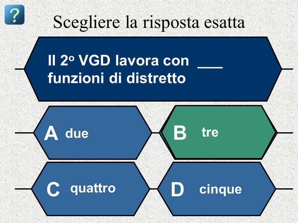 Scegliere la risposta esatta Il 2 o VGD lavora con ___ funzioni di distretto due A B tre quattro cinque CD