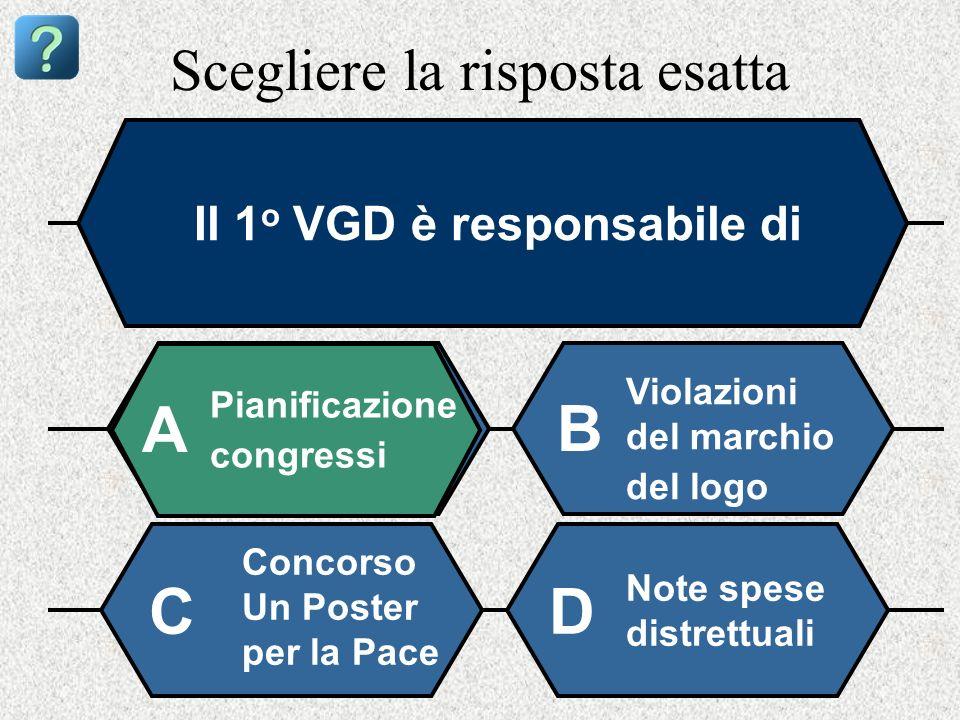Scegliere la risposta esatta Il 1 o VGD è responsabile di Pianificazione congressi A B Violazioni del marchio del logo Concorso Un Poster per la Pace Note spese distrettuali CD