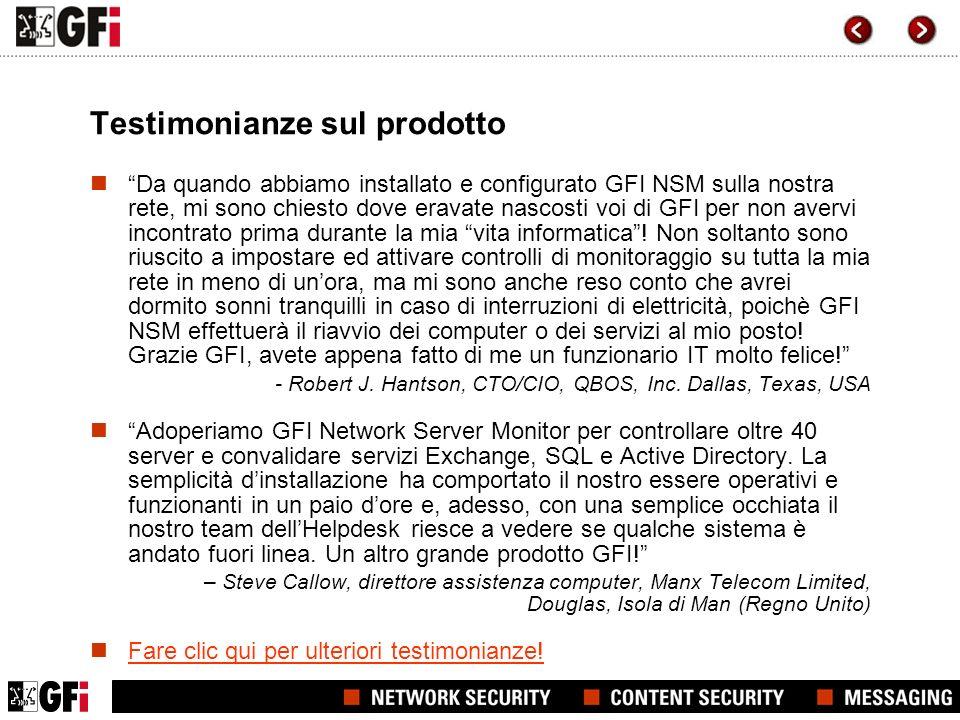 Testimonianze sul prodotto Da quando abbiamo installato e configurato GFI NSM sulla nostra rete, mi sono chiesto dove eravate nascosti voi di GFI per non avervi incontrato prima durante la mia vita informatica.