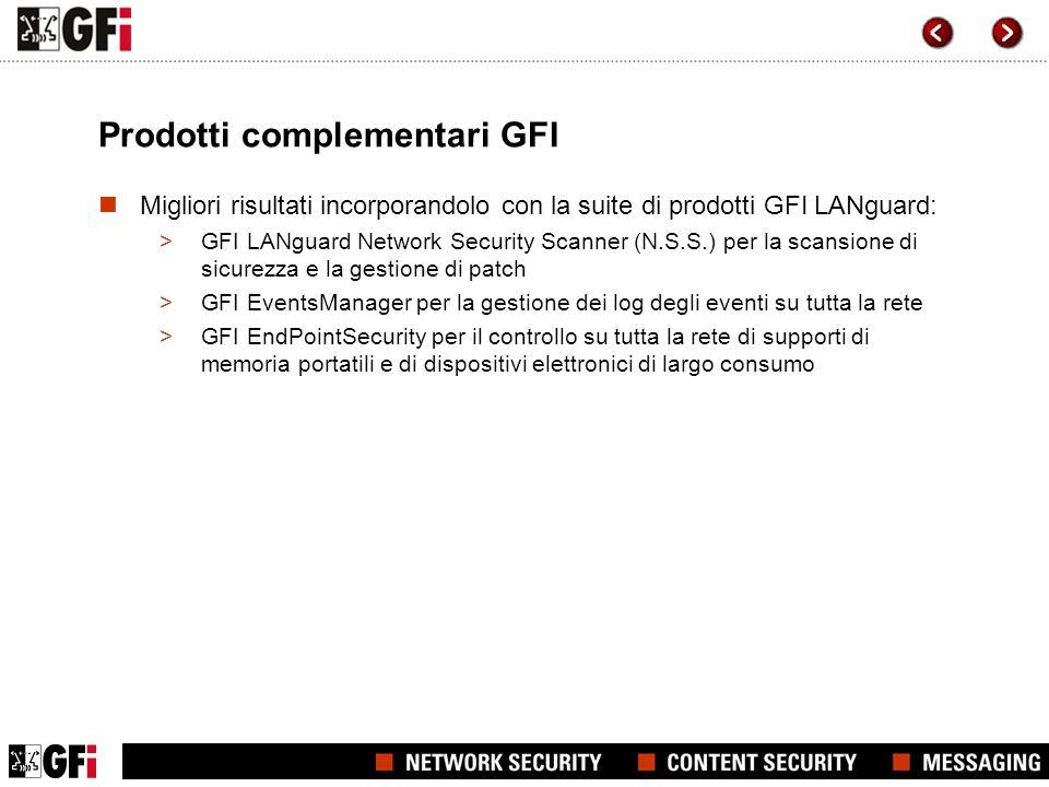 Prodotti complementari GFI Migliori risultati incorporandolo con la suite di prodotti GFI LANguard: >GFI LANguard Network Security Scanner (N.S.S.) per la scansione di sicurezza e la gestione di patch >GFI EventsManager per la gestione dei log degli eventi su tutta la rete >GFI EndPointSecurity per il controllo su tutta la rete di supporti di memoria portatili e di dispositivi elettronici di largo consumo