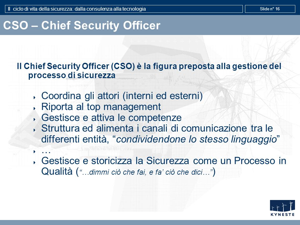 Il ciclo di vita della sicurezza: dalla consulenza alla tecnologia Slide n° 16 CSO – Chief Security Officer Il Chief Security Officer (CSO) è la figur