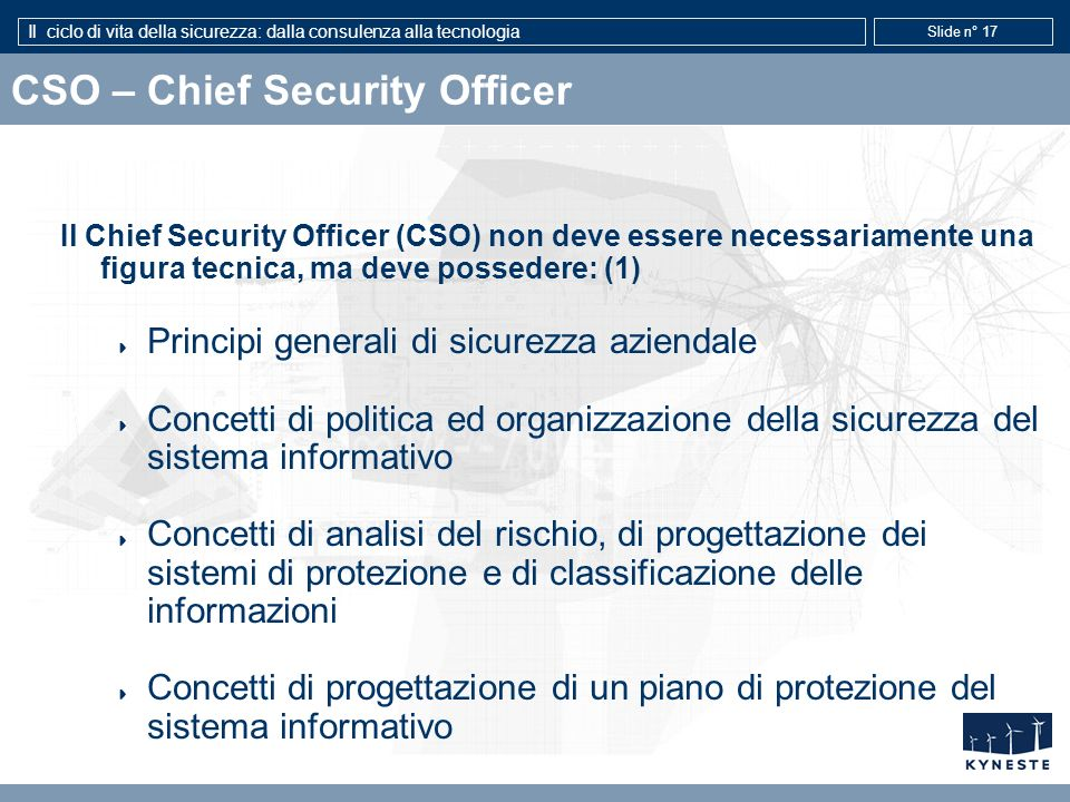 Il ciclo di vita della sicurezza: dalla consulenza alla tecnologia Slide n° 17 CSO – Chief Security Officer Il Chief Security Officer (CSO) non deve e