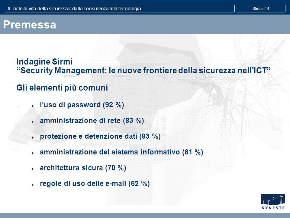 Il ciclo di vita della sicurezza: dalla consulenza alla tecnologia Slide n° 4 Premessa Indagine Sirmi Security Management: le nuove frontiere della sicurezza nell ICT Gli elementi più comuni l uso di password (92 %) amministrazione di rete (83 %) protezione e detenzione dati (83 %) amministrazione del sistema informativo (81 %) architettura sicura (70 %) regole di uso delle e-mail (62 %)