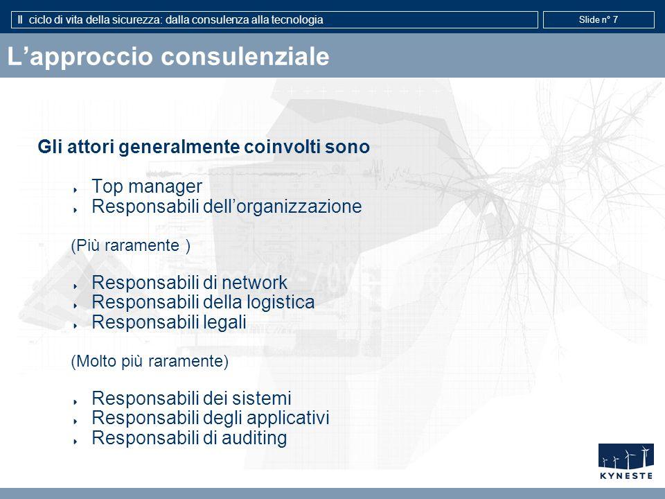 Il ciclo di vita della sicurezza: dalla consulenza alla tecnologia Slide n° 7 Lapproccio consulenziale Gli attori generalmente coinvolti sono Top mana