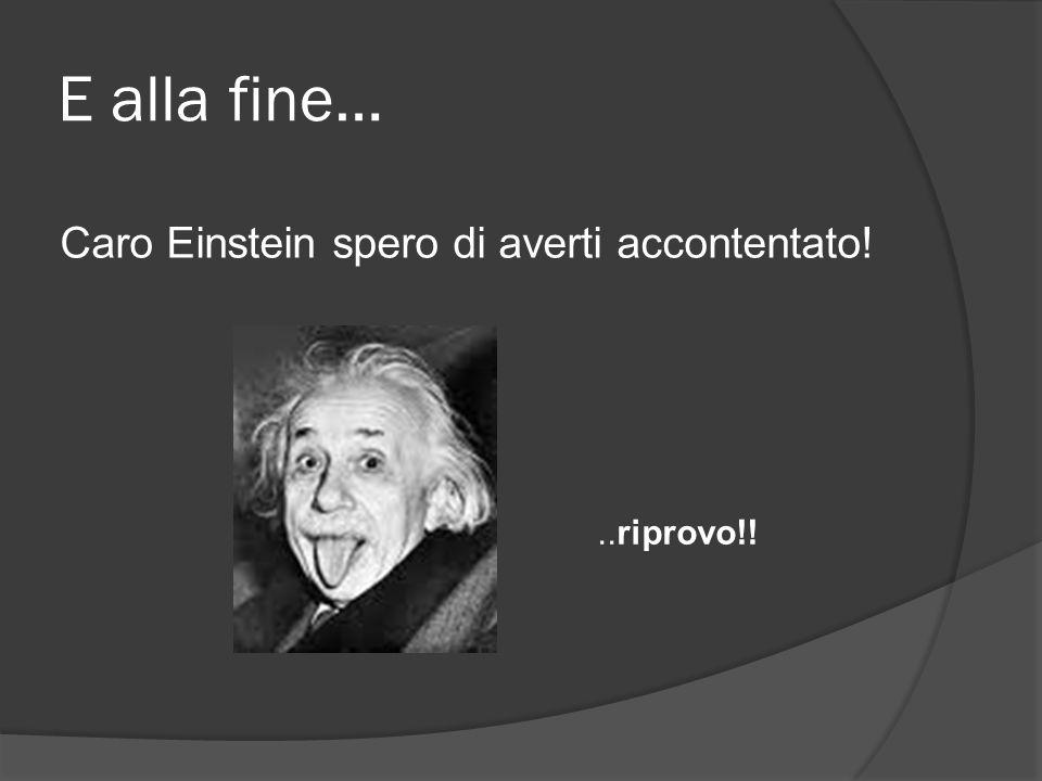 E alla fine… Caro Einstein spero di averti accontentato!..riprovo!!