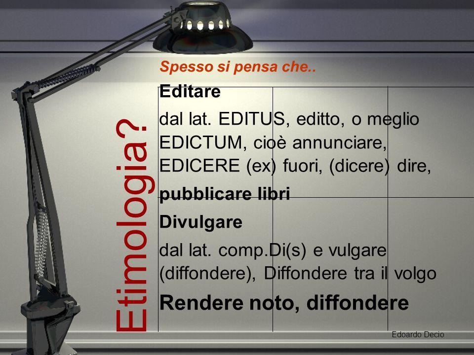 Etimologia. Edoardo Decio Spesso si pensa che.. Editare dal lat.