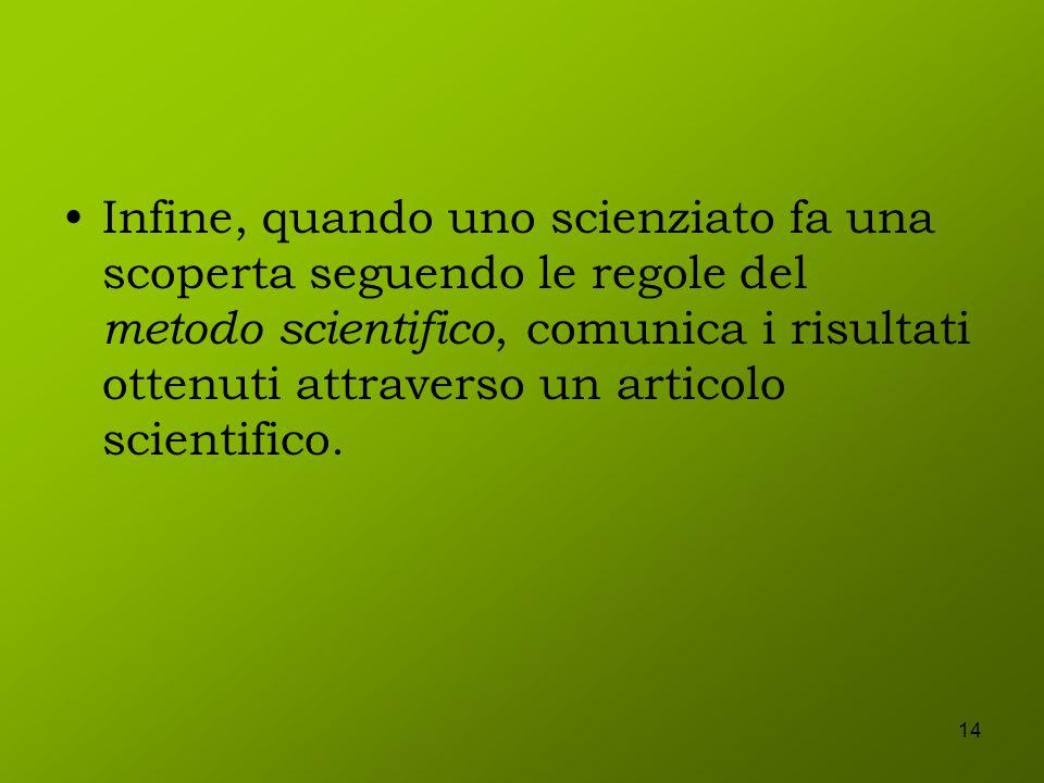 14 Infine, quando uno scienziato fa una scoperta seguendo le regole del metodo scientifico, comunica i risultati ottenuti attraverso un articolo scien
